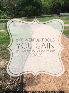 2 Powerful Tools You Gain By Working On Your Goals