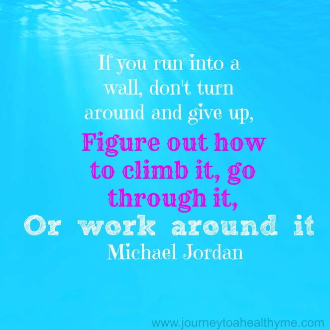 If you run into a wall, don't turn around and give up, figure out how to climb it, go through it, or work around it-Michael Jordan