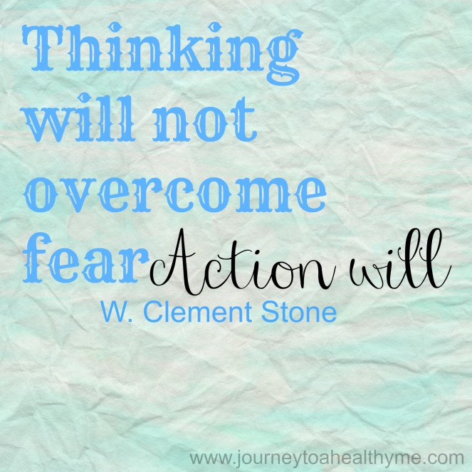 Thinking will not overcome fear action will-W. Clement Stone