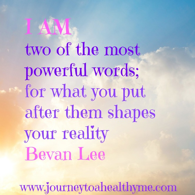 I am two of the most powerful words; for what you put after them shapes your reality-Bevan Lee
