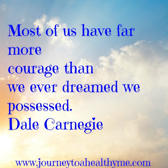 Most of us have far more courage than we ever dreamed we possessed-Dale Carnegie