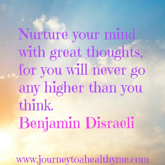 Nurture your mind with great thoughts, for you will never go any higher than you think-Benjamin Disraeli