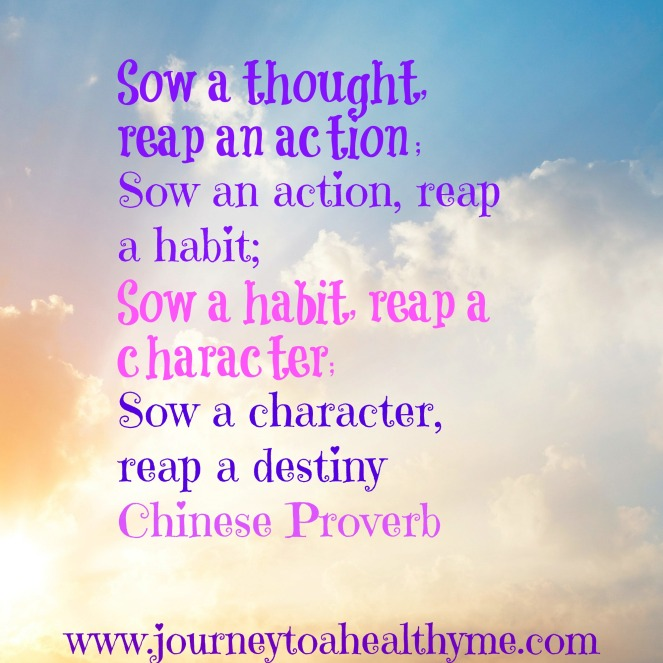 Sow a thought, reap an action; sow an action, reap a habit; sow a habit, reap a character; sow a character; reap a destiny-Chinese Proverb