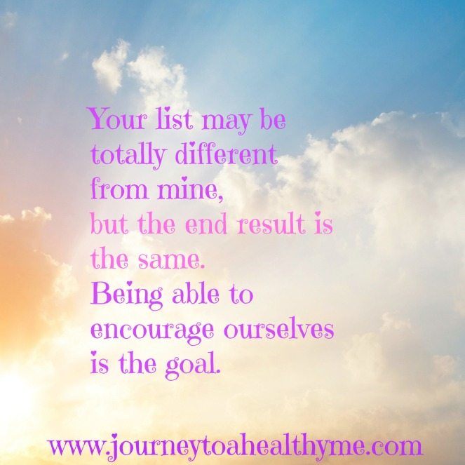Your list may be totally different from mine, but the end result is the same.  Being able to encourage ourselves is the goal.