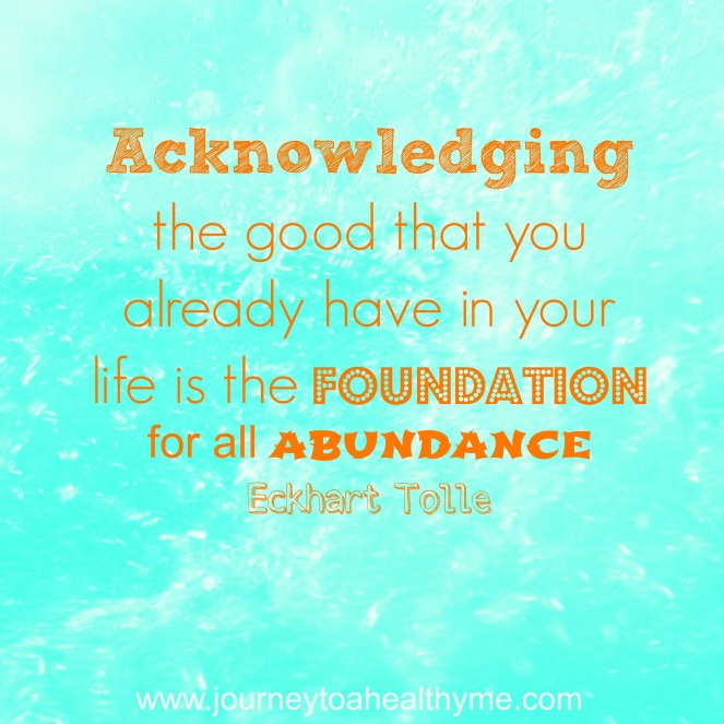 Acknowledging the good that you already have in your life is the foundation for all abundance-Eckhart Tolle
