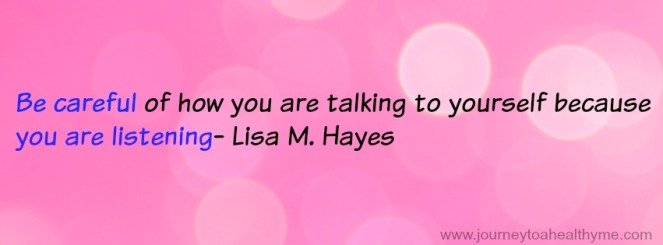 Be careful of how you are talking to yourself because you are listening-Lisa M. Hayes