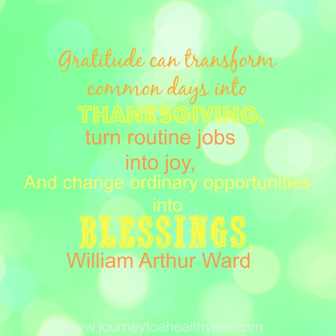 Gratitude can transform common days into thanksgiving, turn routine jobs into joy, and change ordinary opportunities into blessings-Willam Arthur Ward
