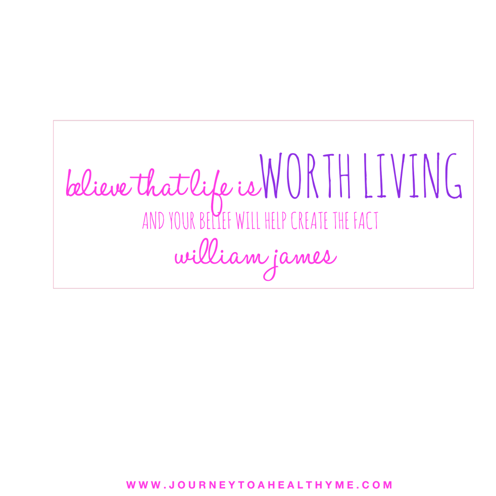 Quote- Believe that life is worth living and your belief will help creat the fact-William James